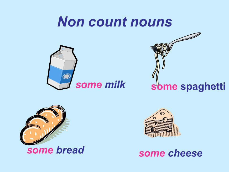 Non count nouns some milk some spaghetti some bread some cheese