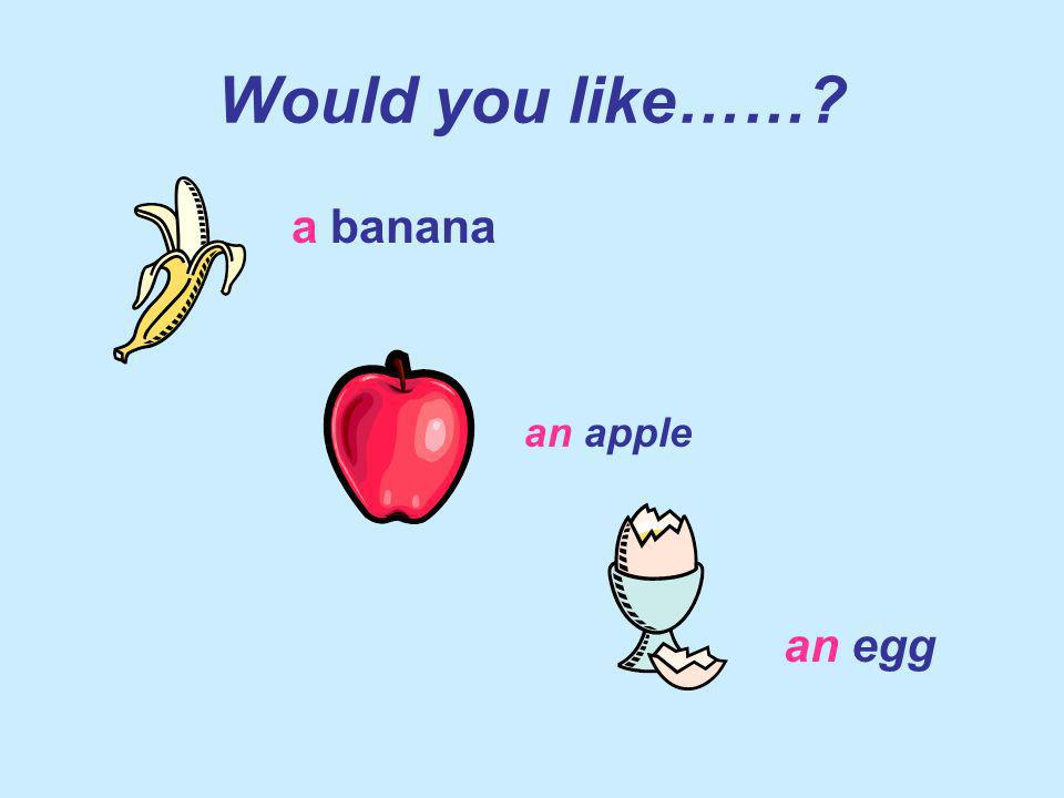 Would you like…… a banana an apple an egg