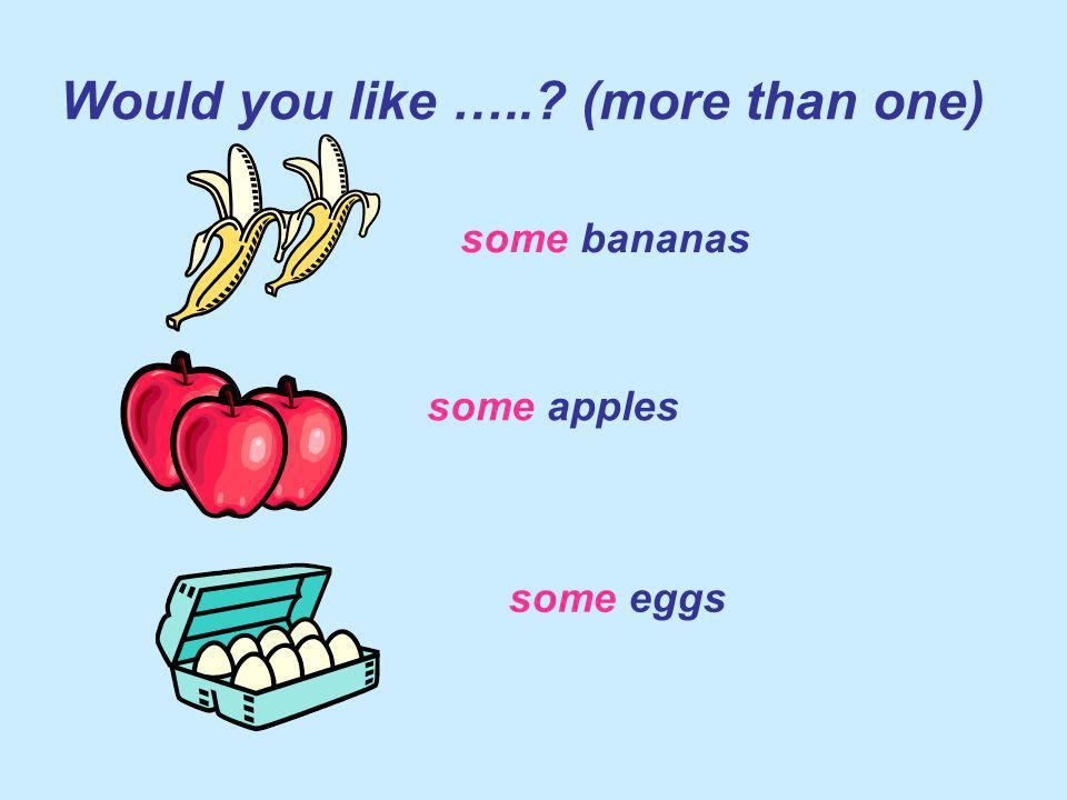 Would you like ….. (more than one) some bananas some apples some eggs