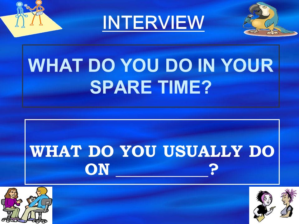 WHAT DO YOU DO? WHAT DOES YOUR _____ DO? INTERVIEW