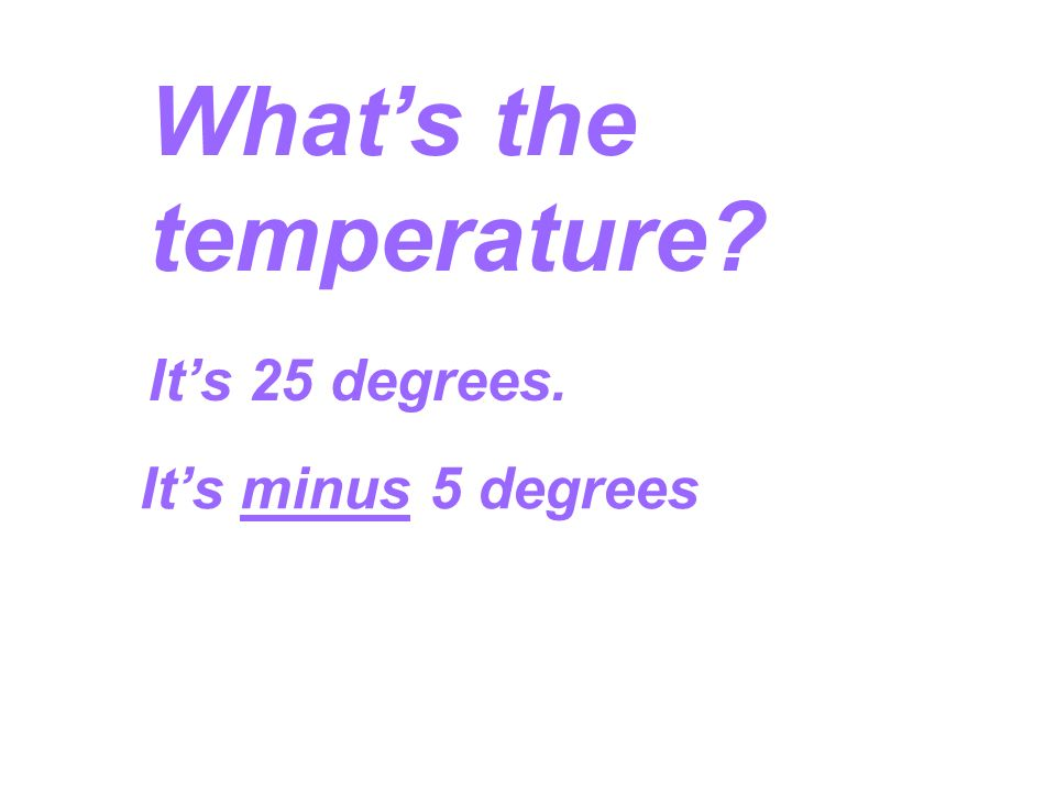 Whats the temperature? Its 25 degrees. Its minus 5 degrees