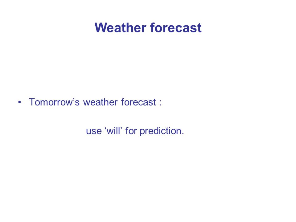 Weather forecast Tomorrows weather forecast : use will for prediction.