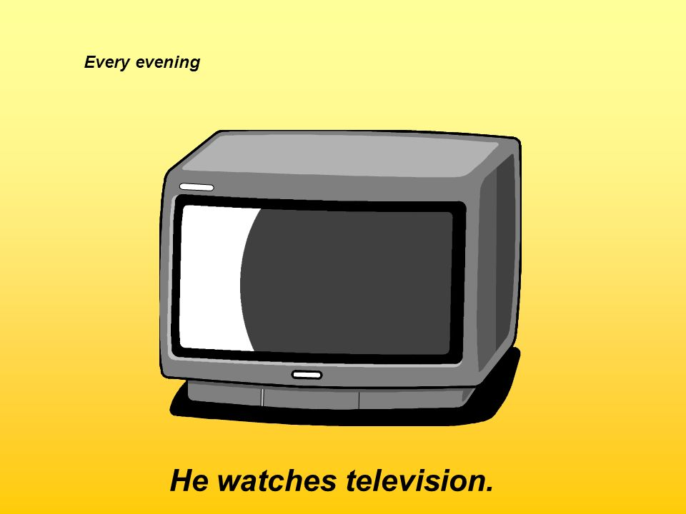 Every evening He watches television.