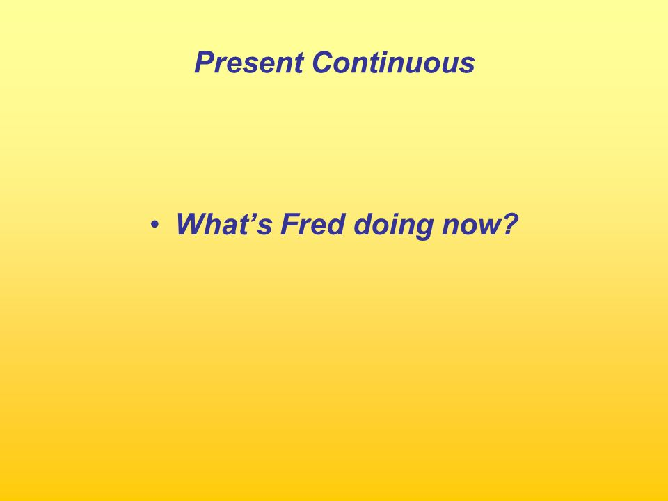 Present Continuous Whats Fred doing now?
