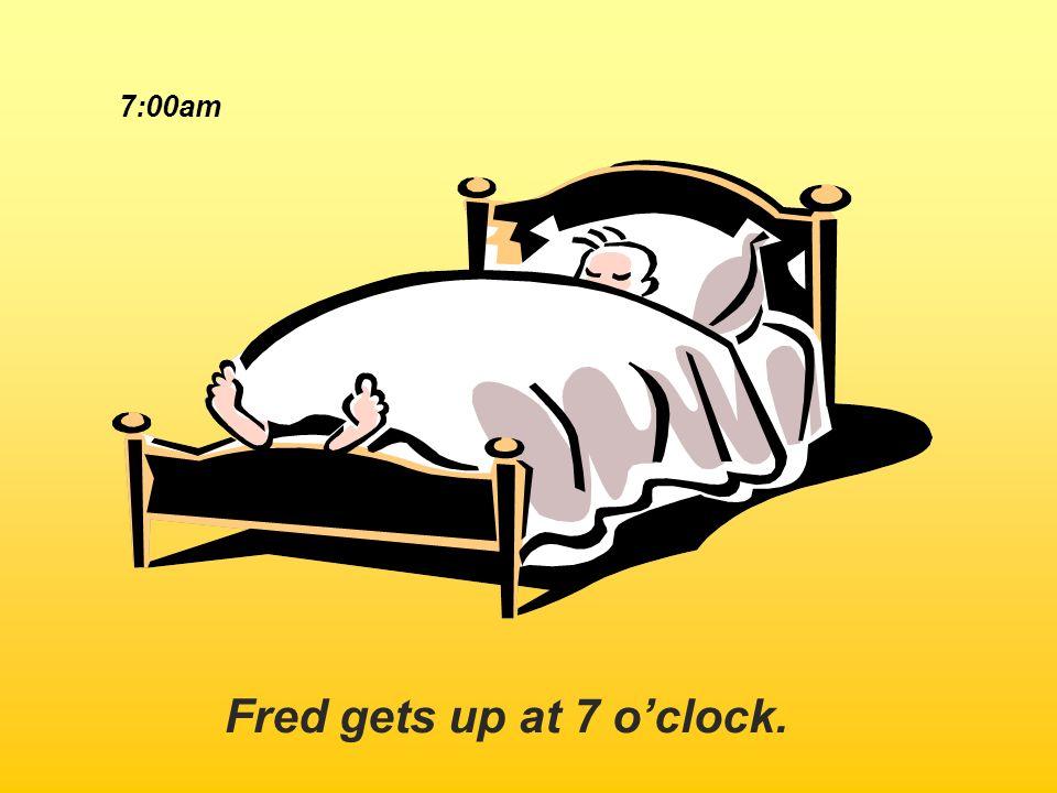 Fred gets up at 7 oclock. 7:00am