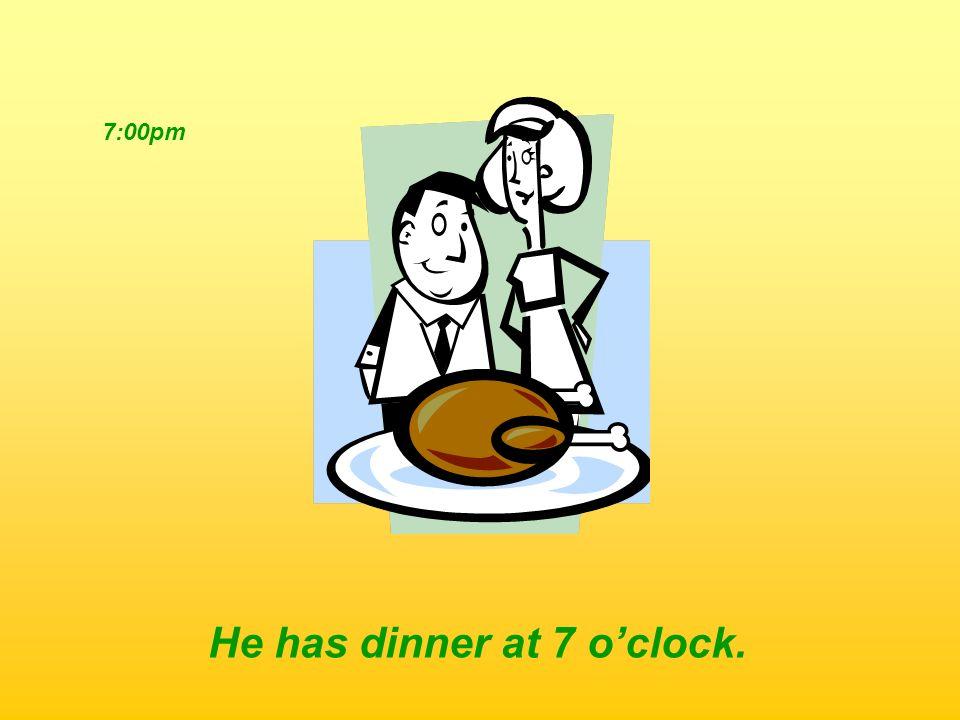 7:00pm He has dinner at 7 oclock.