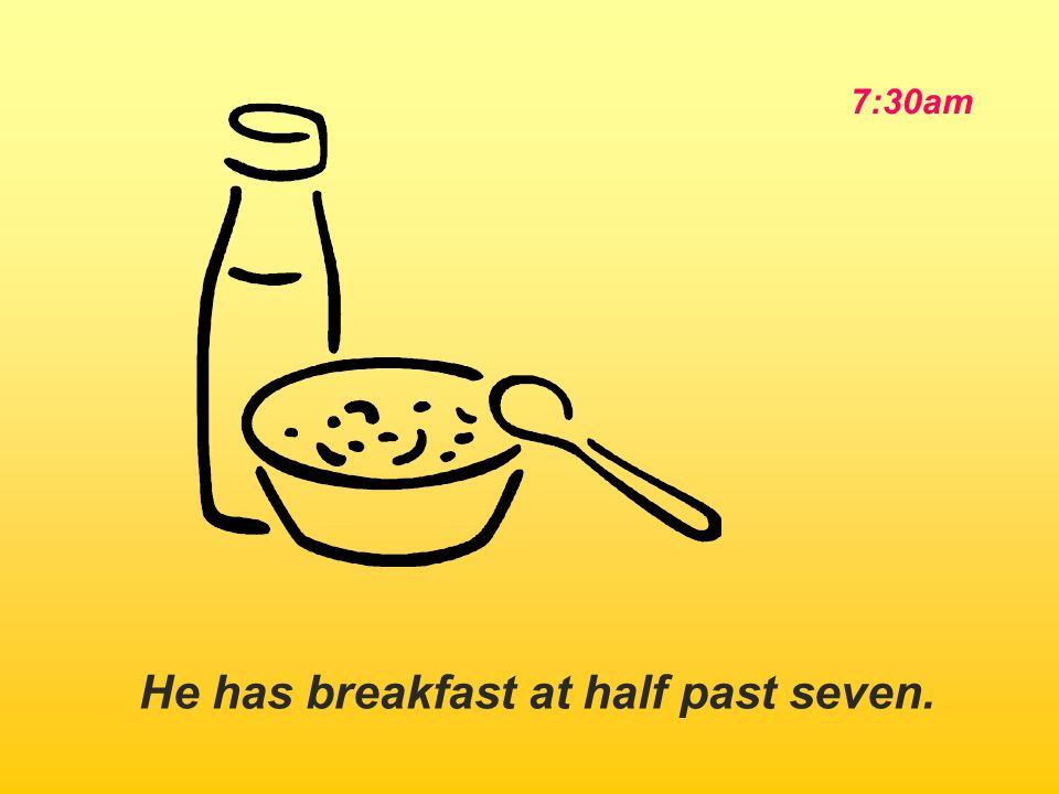 He has breakfast at half past seven. 7:30am
