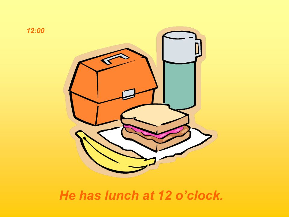 12:00 He has lunch at 12 oclock.