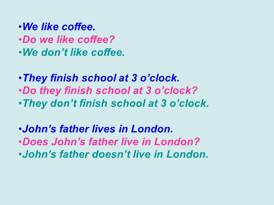 We like coffee. Do we like coffee? We dont like coffee. They finish school at 3 oclock. Do they finish school at 3 oclock? They dont finish school at