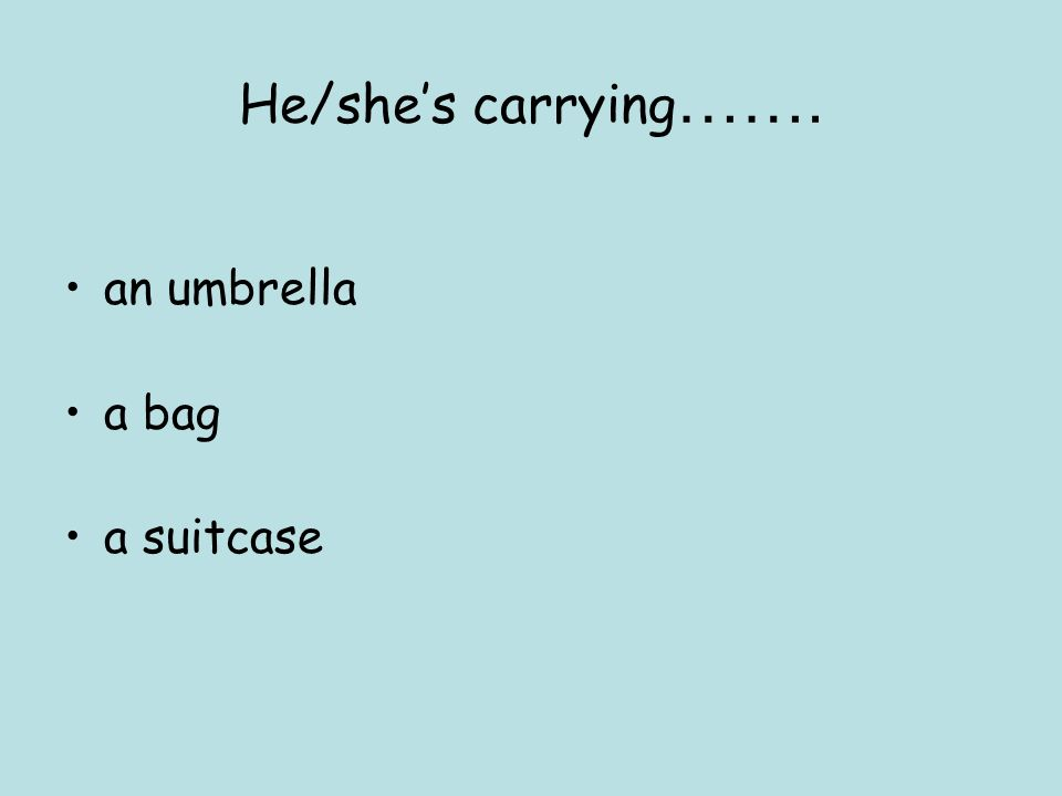 He/shes carrying ……. an umbrella a bag a suitcase