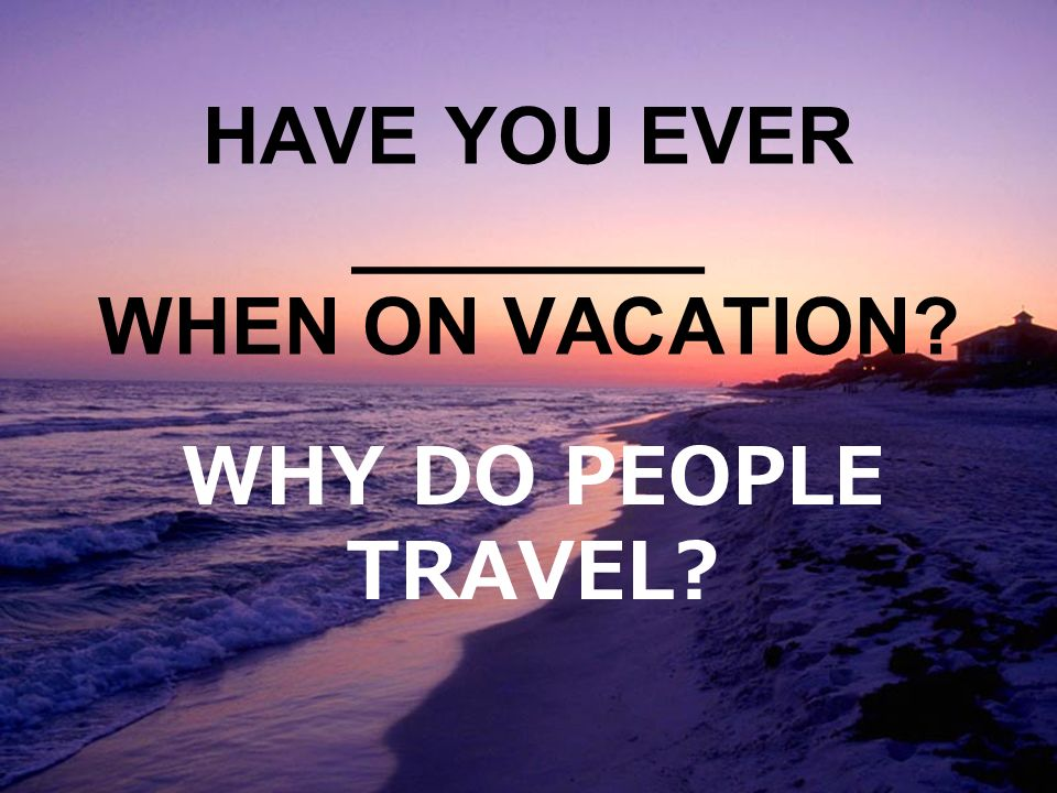 HAVE YOU EVER ________ WHEN ON VACATION WHY DO PEOPLE TRAVEL