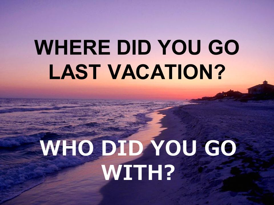 WHERE DID YOU GO LAST VACATION WHO DID YOU GO WITH