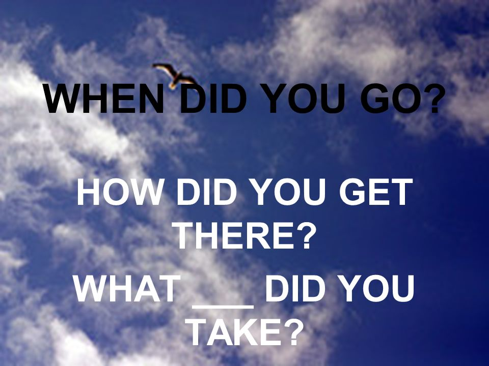 WHEN DID YOU GO HOW DID YOU GET THERE WHAT ___ DID YOU TAKE
