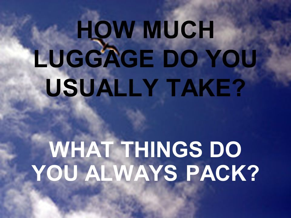 HOW MUCH LUGGAGE DO YOU USUALLY TAKE WHAT THINGS DO YOU ALWAYS PACK