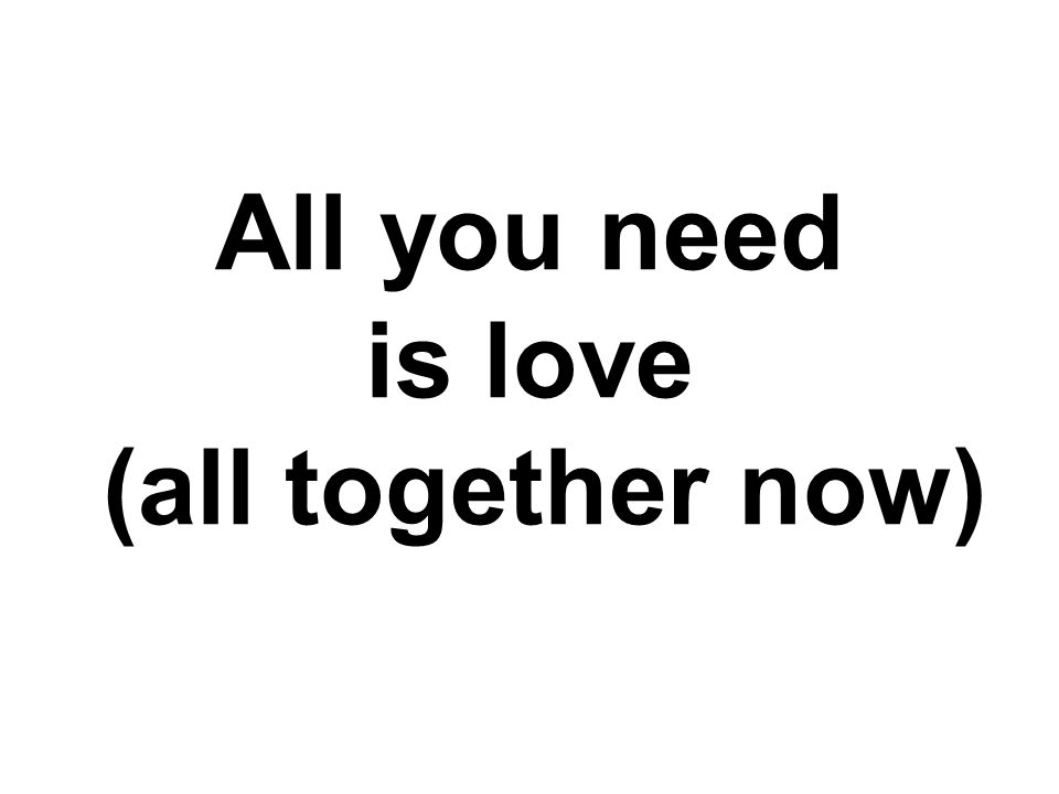 All you need is love, love. Love is all you need