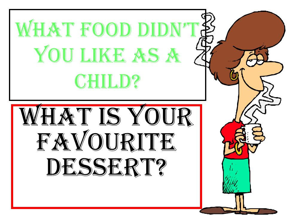 What food didnt you like as a child? What is your favourite dessert?