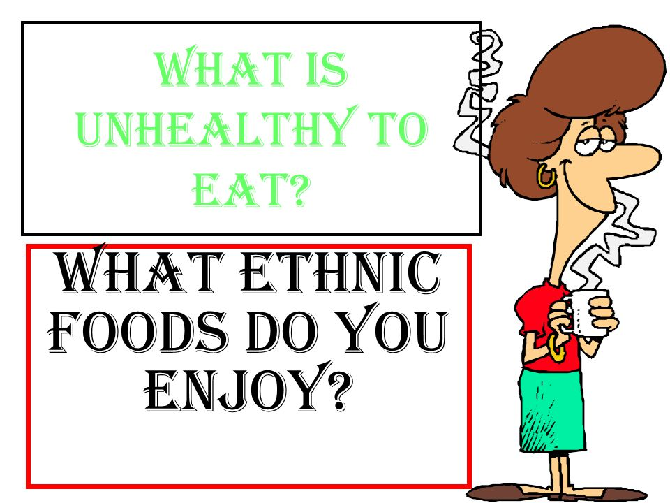What is unhealthy to eat What ethnic foods do you enjoy