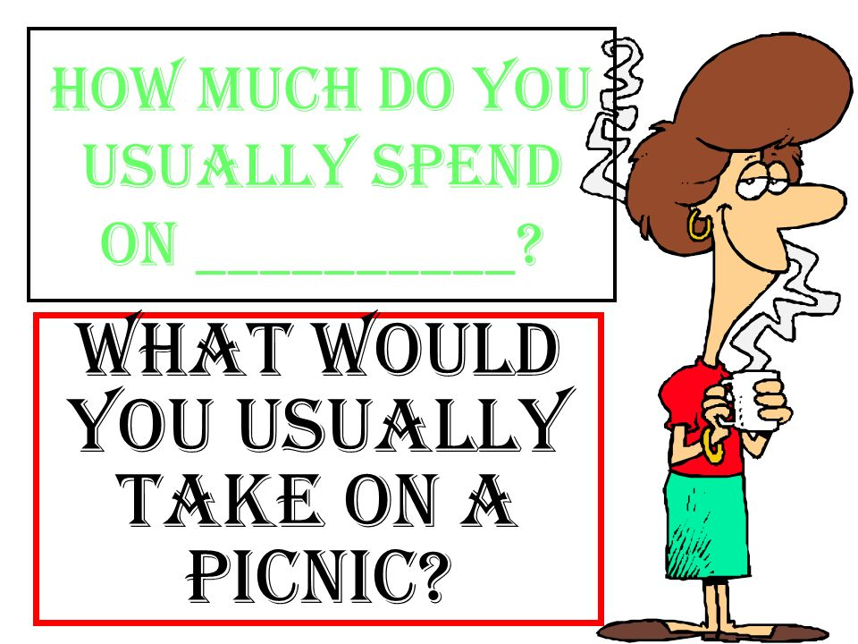 How much do you usually spend on __________? What would you usually take on a picnic?