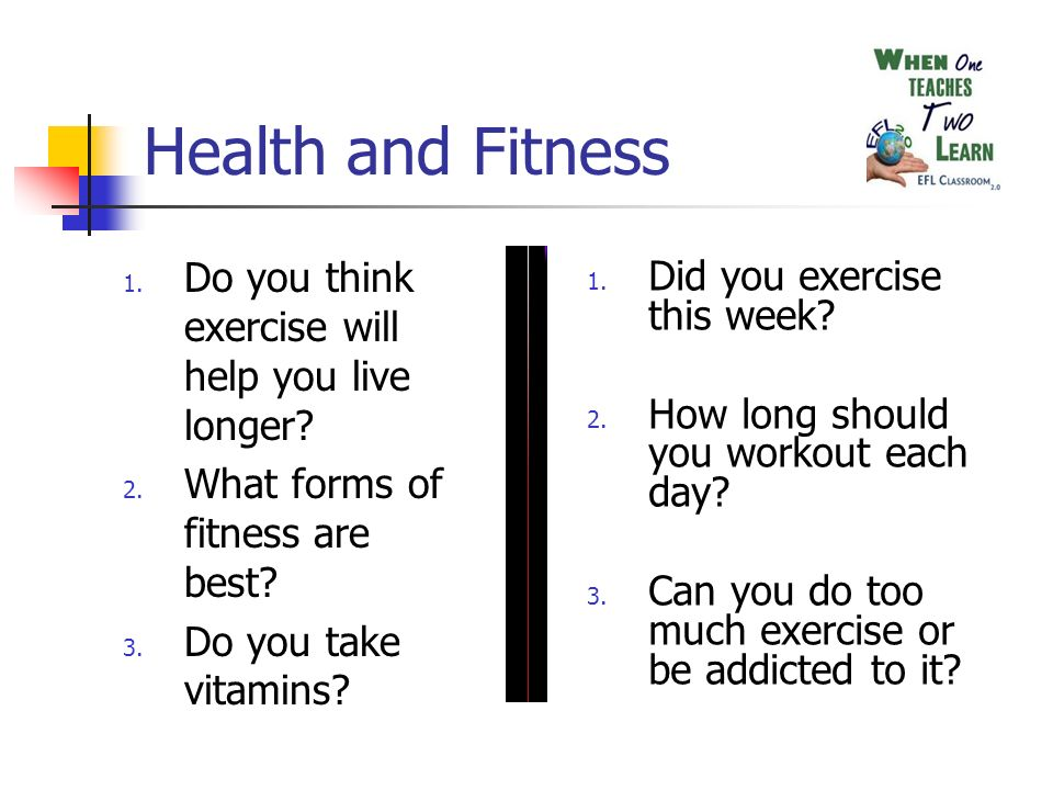 Health and Fitness 1. Do you think exercise will help you live longer.