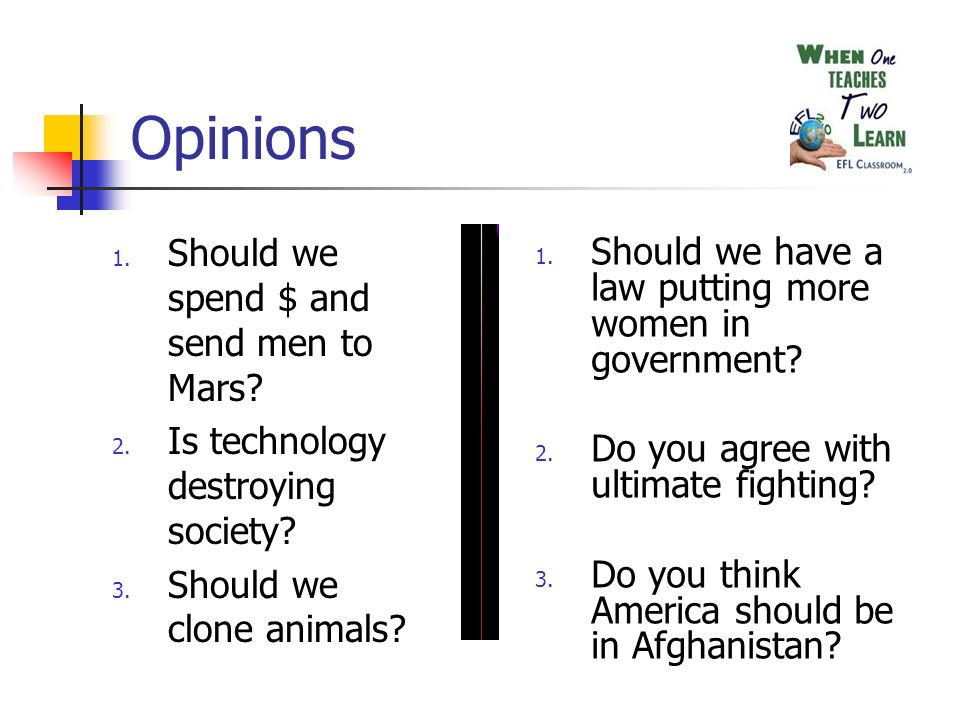 Opinions 1. Should we spend $ and send men to Mars? 2. Is technology destroying society? 3. Should we clone animals? 1. Should we have a law putting m