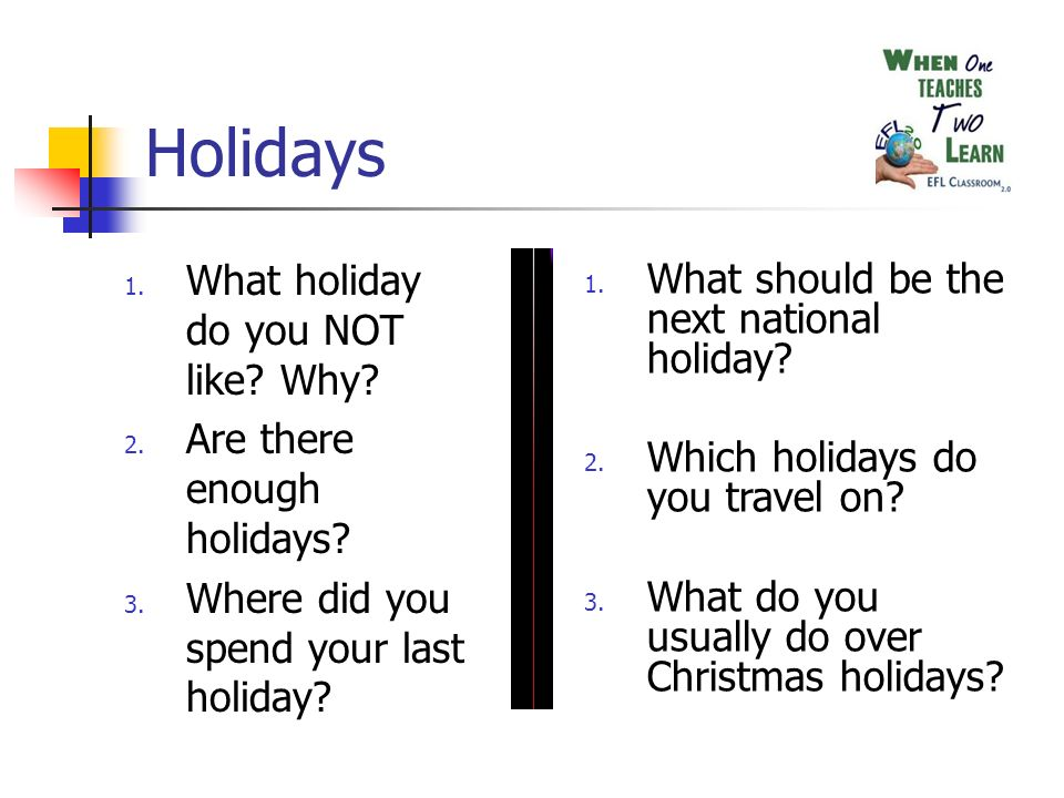 Holidays 1. What holiday do you NOT like? Why? 2. Are there enough holidays? 3. Where did you spend your last holiday? 1. What should be the next nati
