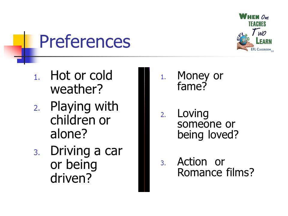 Preferences 1. Hot or cold weather? 2. Playing with children or alone? 3. Driving a car or being driven? 1. Money or fame? 2. Loving someone or being