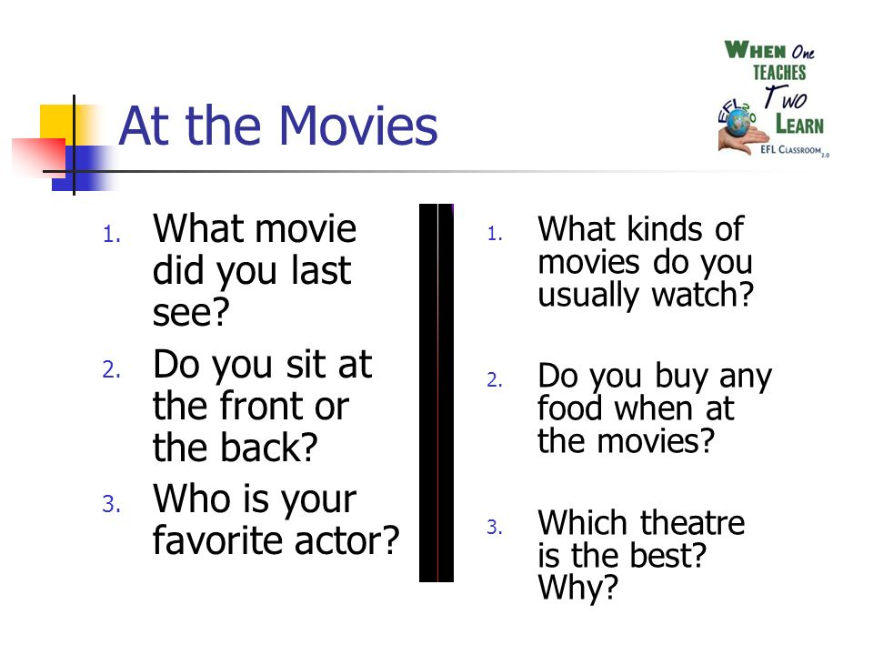 At the Movies 1. What movie did you last see? 2. Do you sit at the front or the back? 3. Who is your favorite actor? 1. What kinds of movies do you us