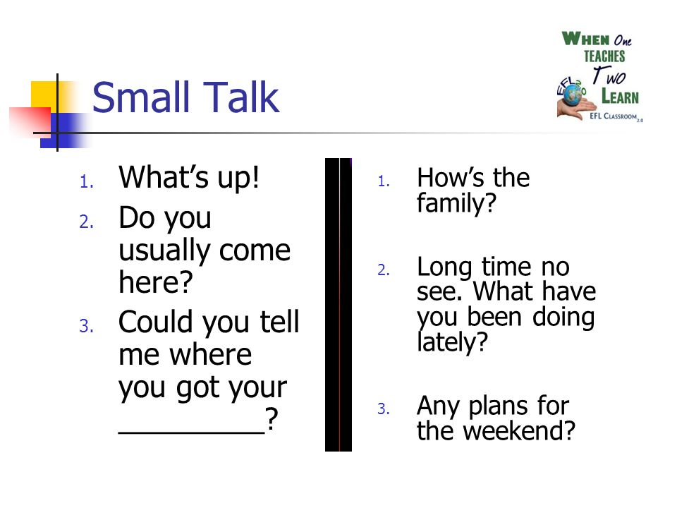 Small Talk 1. Whats up! 2. Do you usually come here? 3. Could you tell me where you got your _________? 1. Hows the family? 2. Long time no see. What
