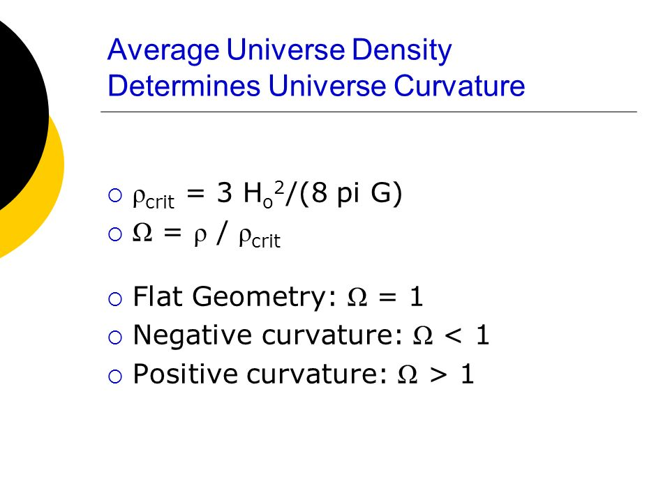 Average Universe Density Determines Universe Curvature ρ crit = 3 H o 2 /(8 pi G) Ω = ρ / ρ crit Flat Geometry: Ω = 1 Negative curvature: Ω < 1 Positi