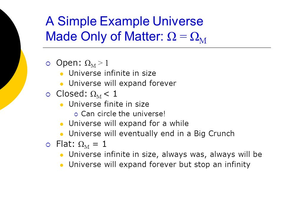 A Simple Example Universe Made Only of Matter: Ω = Ω M Open: Ω M > 1 Universe infinite in size Universe will expand forever Closed: Ω M < 1 Universe f