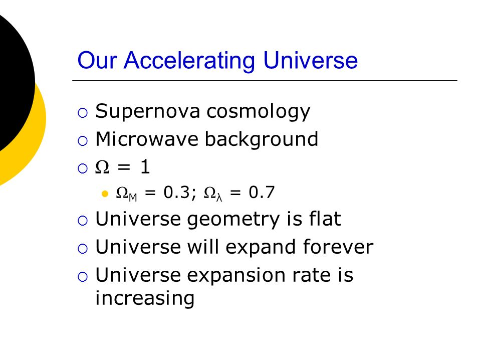 Our Accelerating Universe Supernova cosmology Microwave background Ω = 1 Ω M = 0.3; Ω λ = 0.7 Universe geometry is flat Universe will expand forever U