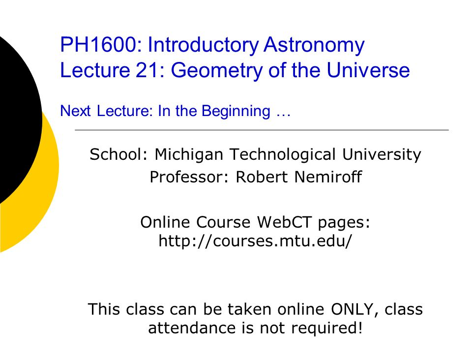 PH1600: Introductory Astronomy Lecture 21: Geometry of the Universe Next Lecture: In the Beginning … School: Michigan Technological University Profess