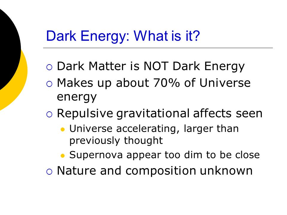Dark Energy: What is it? Dark Matter is NOT Dark Energy Makes up about 70% of Universe energy Repulsive gravitational affects seen Universe accelerati