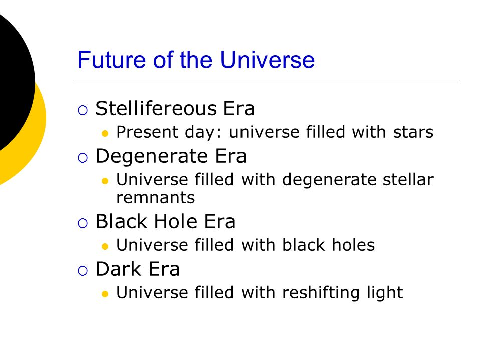 Future of the Universe Stellifereous Era Present day: universe filled with stars Degenerate Era Universe filled with degenerate stellar remnants Black