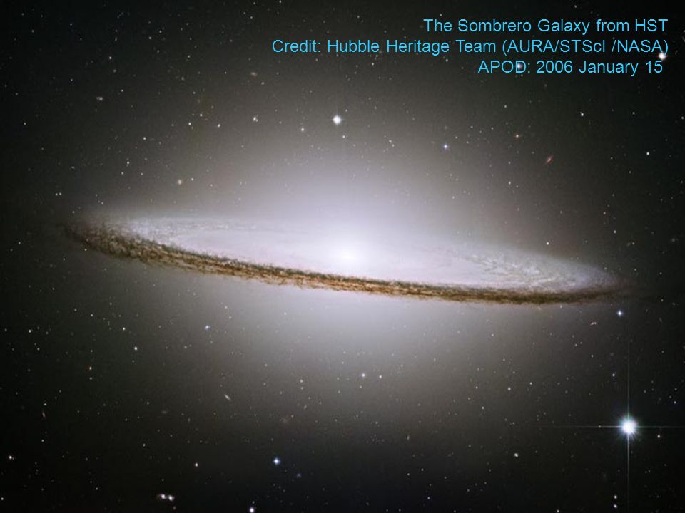 The Sombrero Galaxy from HST Credit: Hubble Heritage Team (AURA/STScI /NASA) APOD: 2006 January 15