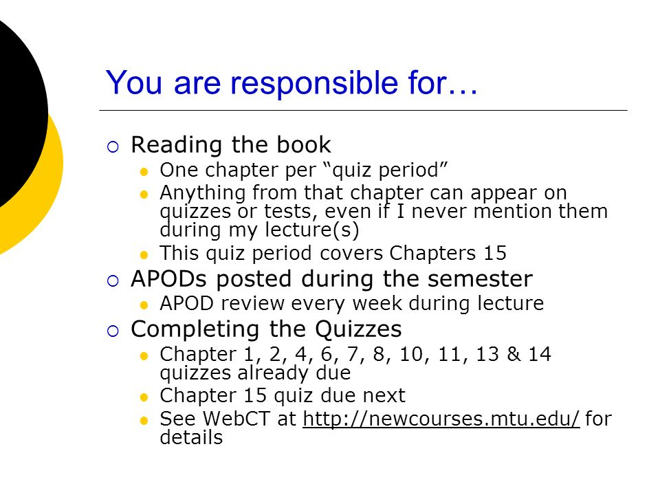 You are responsible for… Reading the book One chapter per quiz period Anything from that chapter can appear on quizzes or tests, even if I never mention them during my lecture(s) This quiz period covers Chapters 15 APODs posted during the semester APOD review every week during lecture Completing the Quizzes Chapter 1, 2, 4, 6, 7, 8, 10, 11, 13 & 14 quizzes already due Chapter 15 quiz due next See WebCT at http://newcourses.mtu.edu/ for detailshttp://newcourses.mtu.edu/