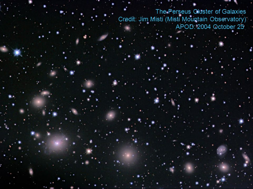 The Perseus Cluster of Galaxies Credit: Jim Misti (Misti Mountain Observatory) APOD: 2004 October 25