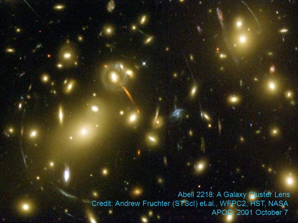 Abell 2218: A Galaxy Cluster Lens Credit: Andrew Fruchter (STScI) et al., WFPC2, HST, NASA APOD: 2001 October 7