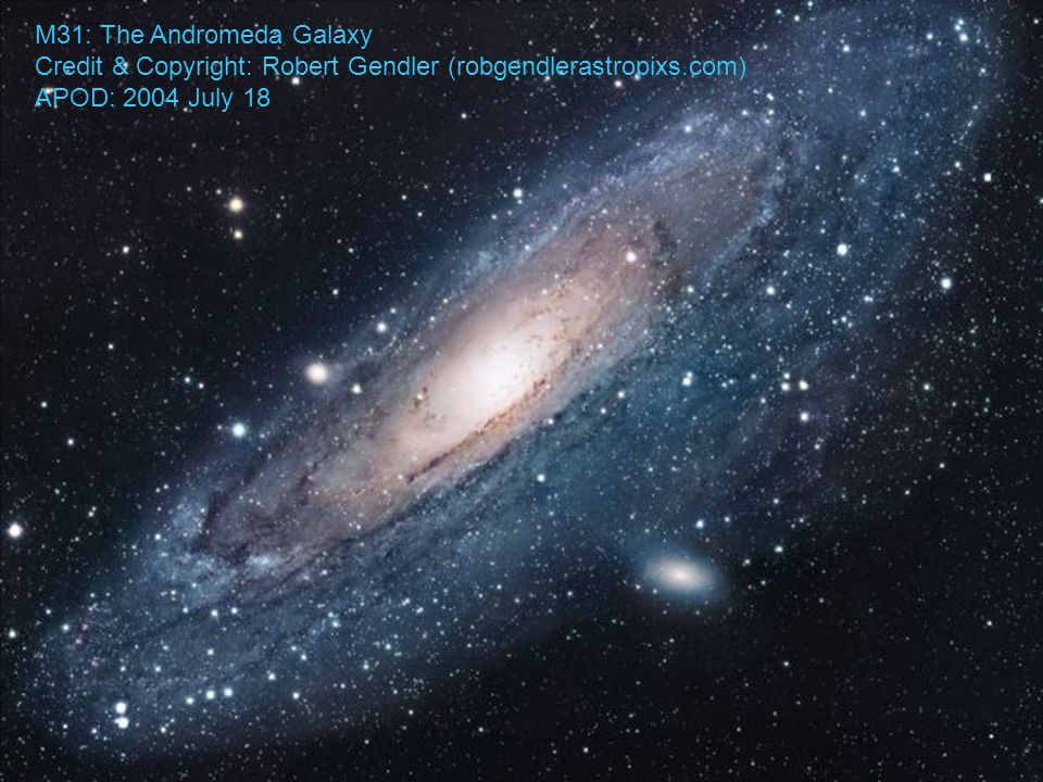 M31: The Andromeda Galaxy Credit & Copyright: Robert Gendler (robgendlerastropixs.com) APOD: 2004 July 18