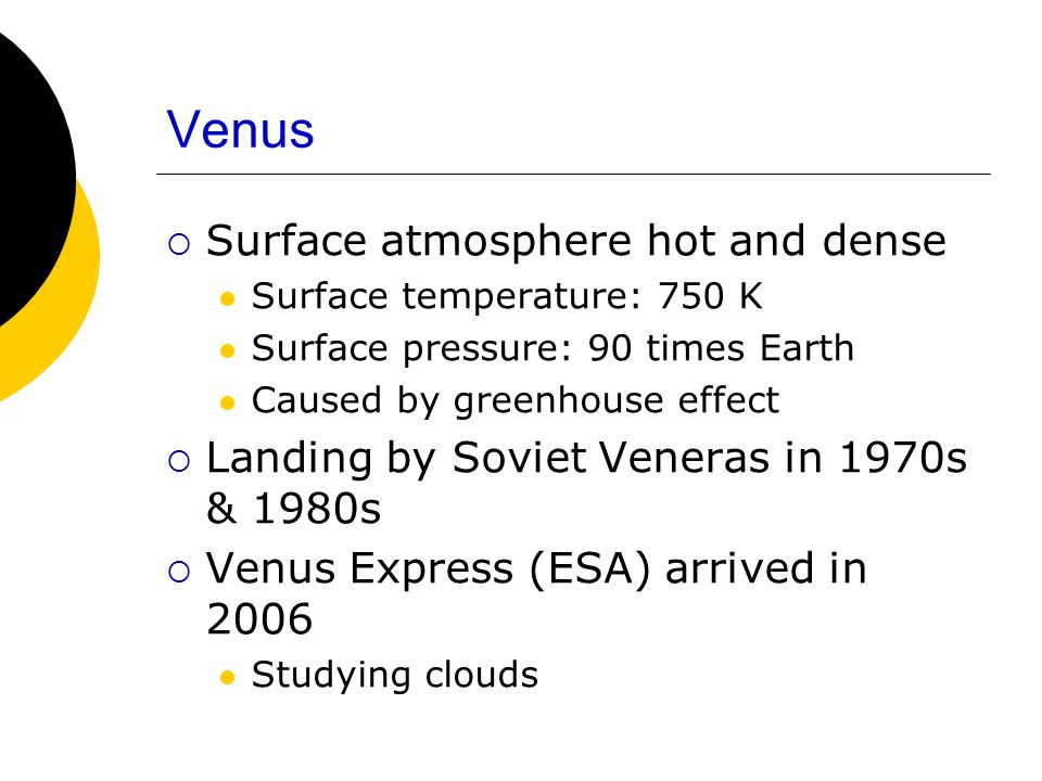 Venus Surface atmosphere hot and dense Surface temperature: 750 K Surface pressure: 90 times Earth Caused by greenhouse effect Landing by Soviet Veneras in 1970s & 1980s Venus Express (ESA) arrived in 2006 Studying clouds