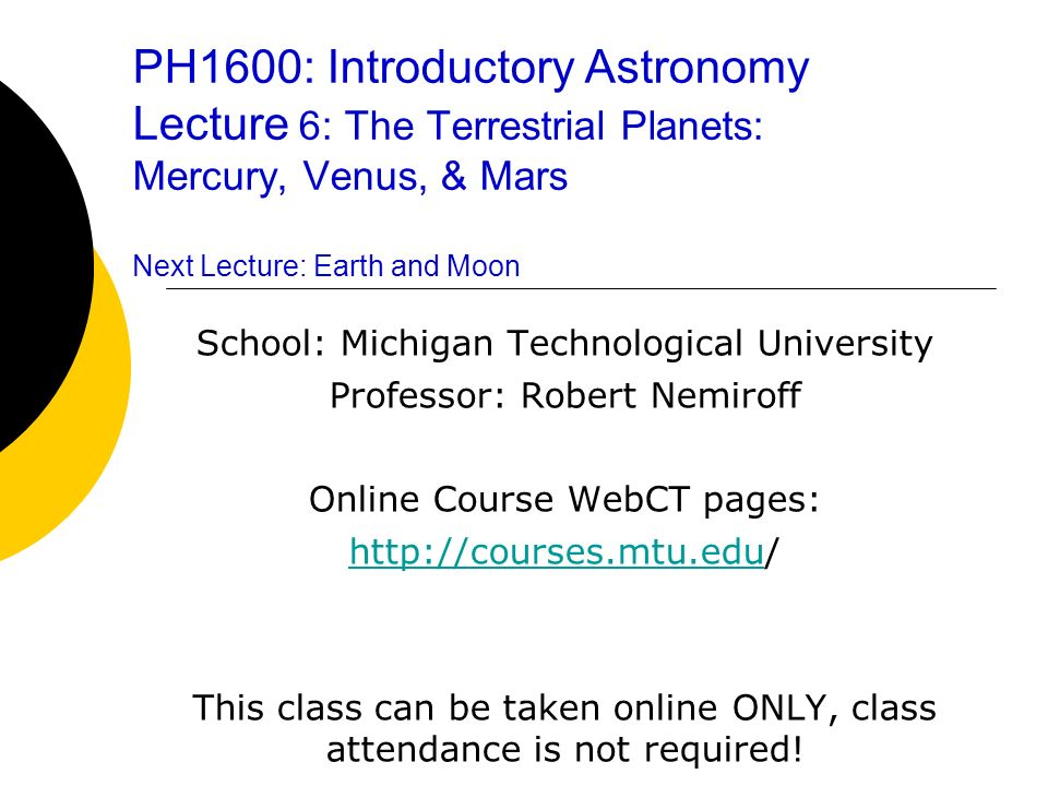 PH1600: Introductory Astronomy Lecture 6: The Terrestrial Planets: Mercury, Venus, & Mars Next Lecture: Earth and Moon School: Michigan Technological University Professor: Robert Nemiroff Online Course WebCT pages: http://courses.mtu.eduhttp://courses.mtu.edu/ This class can be taken online ONLY, class attendance is not required!