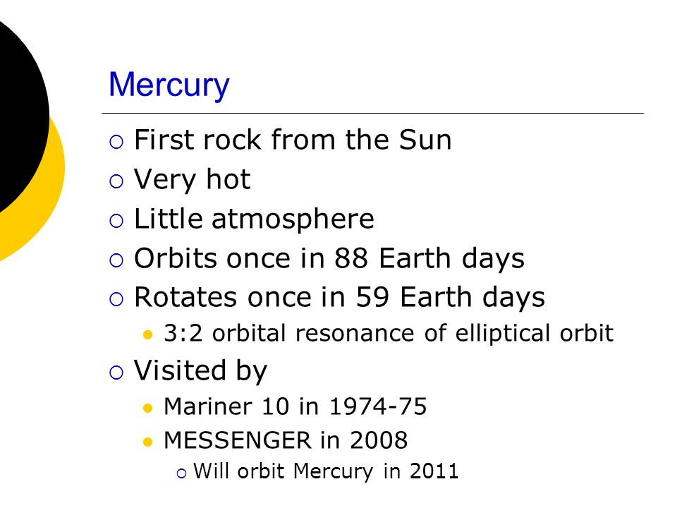 Mercury First rock from the Sun Very hot Little atmosphere Orbits once in 88 Earth days Rotates once in 59 Earth days 3:2 orbital resonance of elliptical orbit Visited by Mariner 10 in 1974-75 MESSENGER in 2008 Will orbit Mercury in 2011