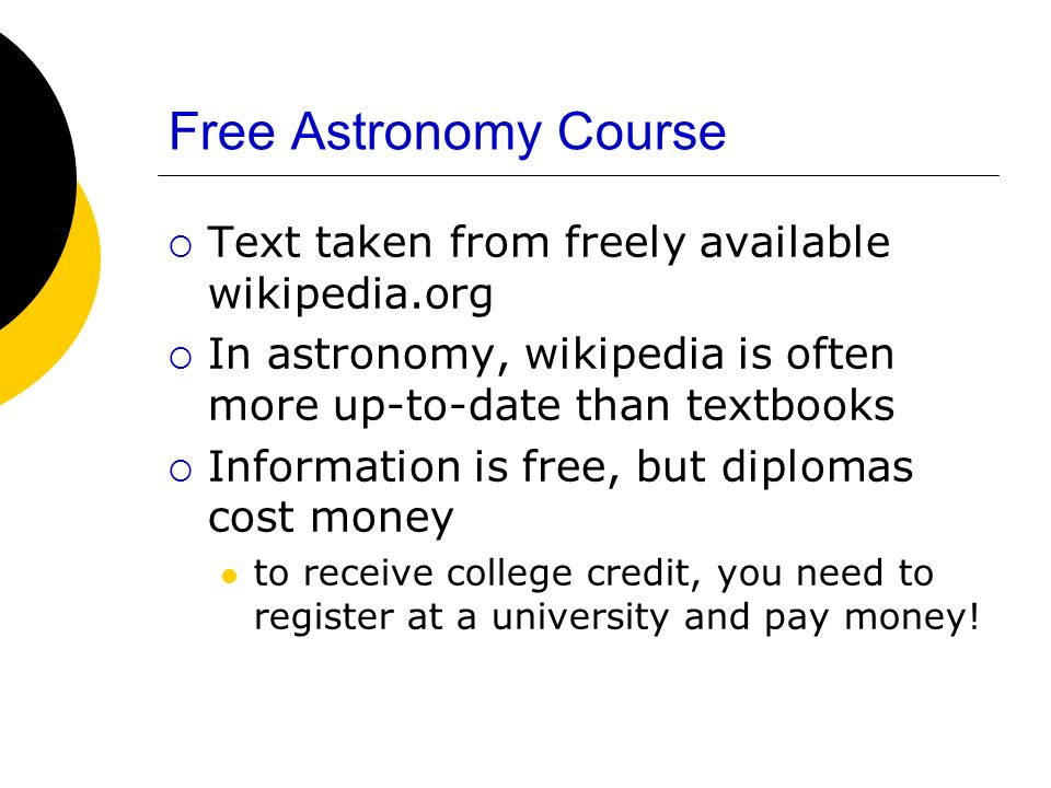 Free Astronomy Course Text taken from freely available wikipedia.org In astronomy, wikipedia is often more up-to-date than textbooks Information is fr