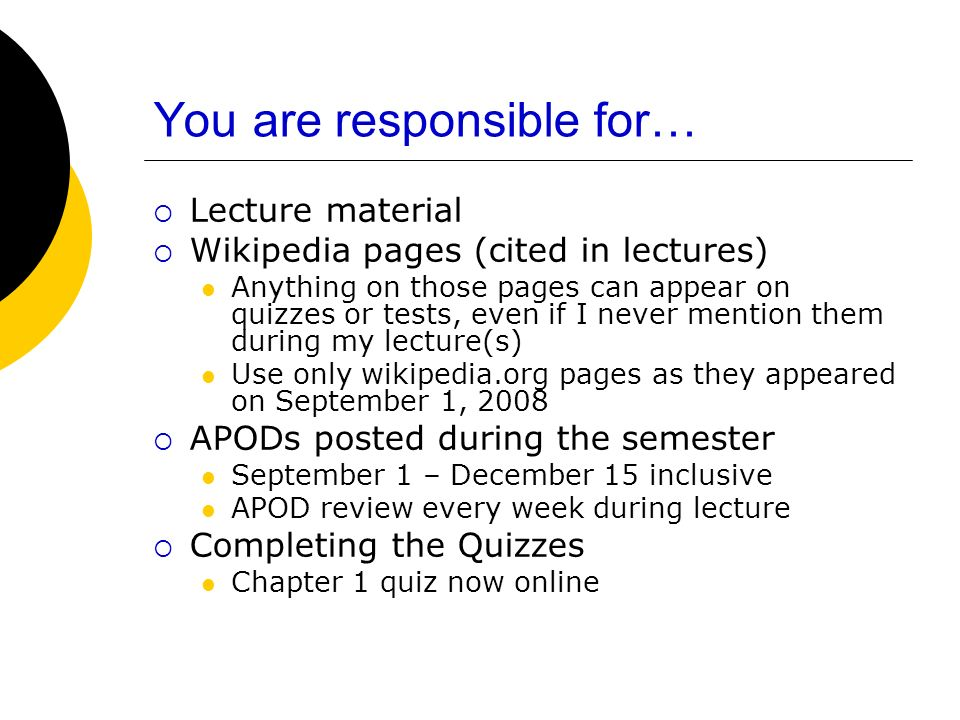 You are responsible for… Lecture material Wikipedia pages (cited in lectures) Anything on those pages can appear on quizzes or tests, even if I never