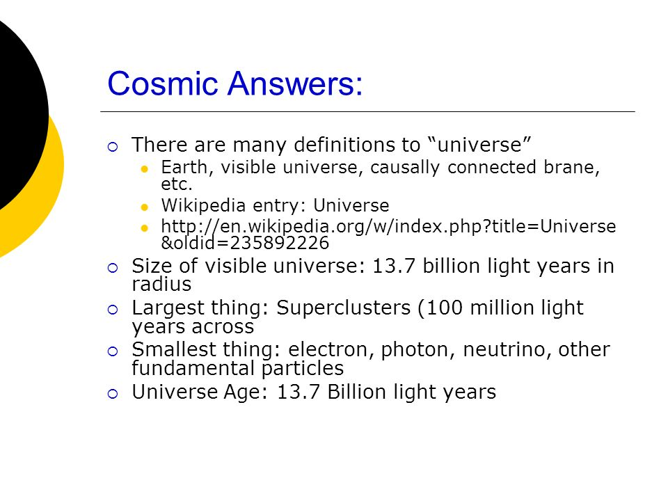 Cosmic Answers: There are many definitions to universe Earth, visible universe, causally connected brane, etc. Wikipedia entry: Universe http://en.wik