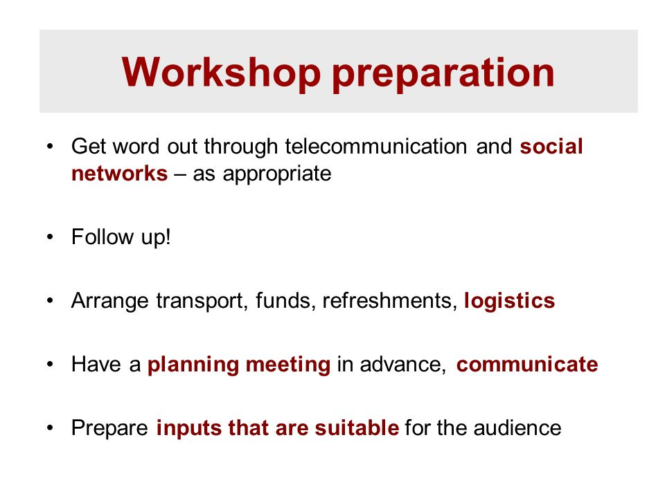 Workshop preparation Get word out through telecommunication and social networks – as appropriate Follow up! Arrange transport, funds, refreshments, lo