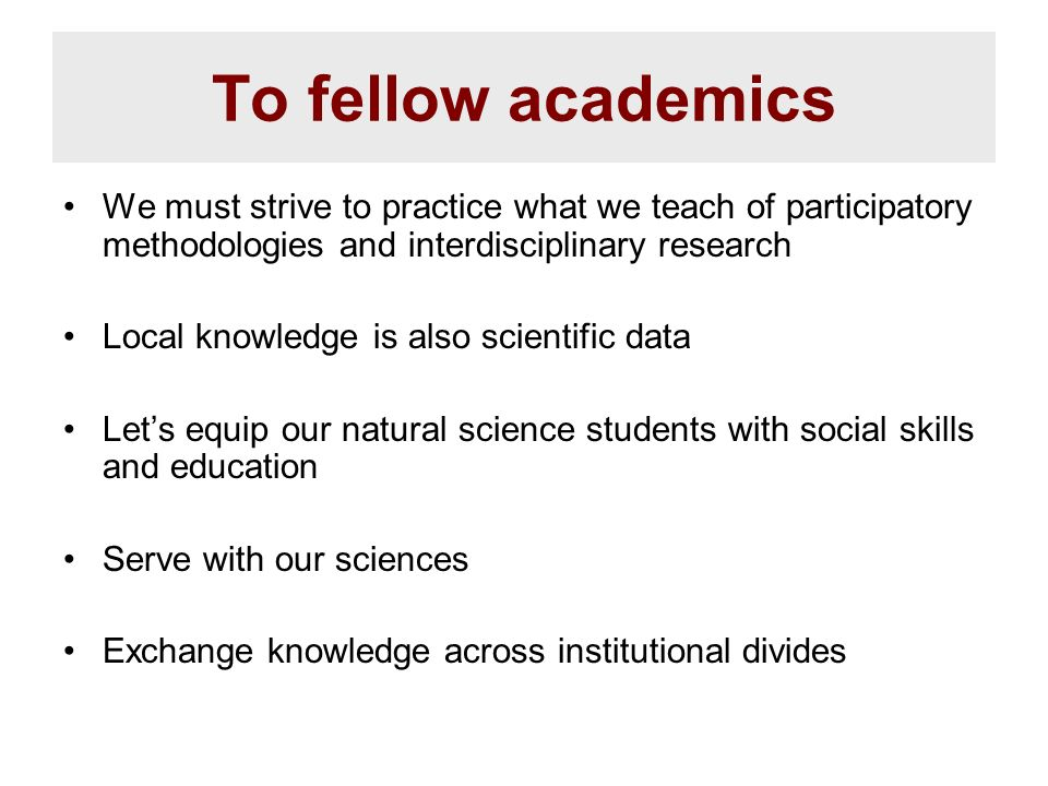 To fellow academics We must strive to practice what we teach of participatory methodologies and interdisciplinary research Local knowledge is also sci