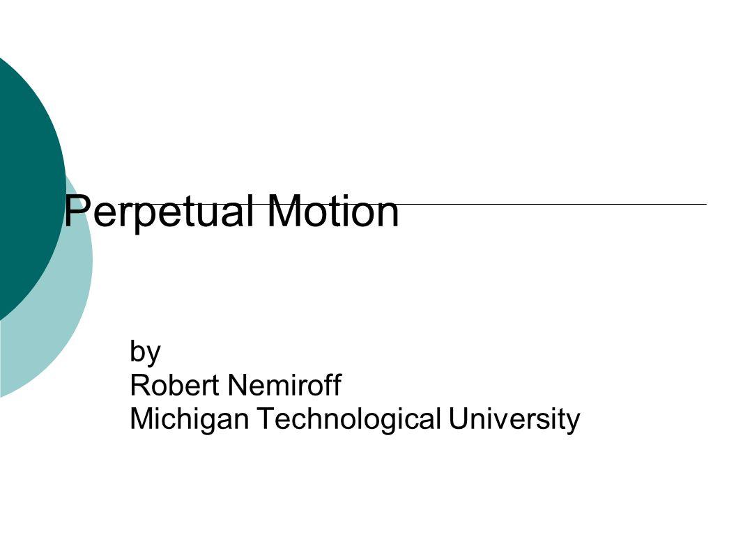 Perpetual Motion by Robert Nemiroff Michigan Technological University