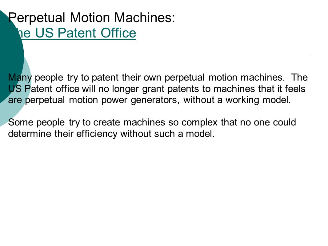 Perpetual Motion Machines: The US Patent Office The US Patent Office Many people try to patent their own perpetual motion machines.