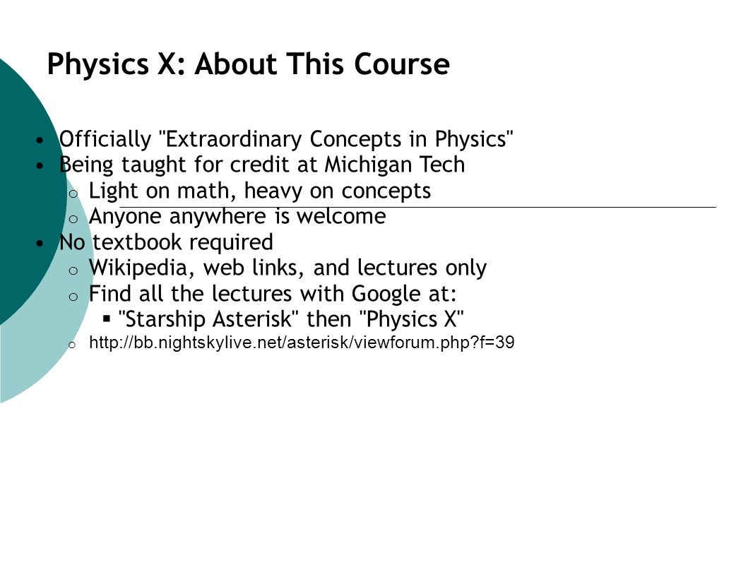 Physics X: About This Course Officially Extraordinary Concepts in Physics Being taught for credit at Michigan Tech o Light on math, heavy on concepts o Anyone anywhere is welcome No textbook required o Wikipedia, web links, and lectures only o Find all the lectures with Google at: Starship Asterisk then Physics X o http://bb.nightskylive.net/asterisk/viewforum.php?f=39